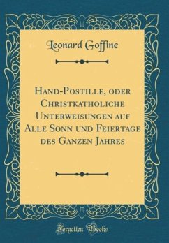 Hand-Postille, oder Christkatholiche Unterweisungen auf Alle Sonn und Feiertage des Ganzen Jahres (Classic Reprint)