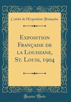 Exposition Française de la Louisiane, St. Louis, 1904 (Classic Reprint)