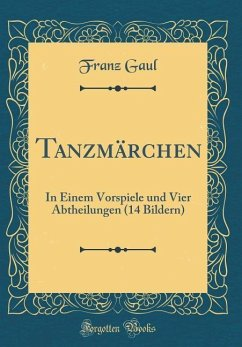 Tanzmärchen: In Einem Vorspiele Und Vier Abtheilungen (14 Bildern) (Classic Reprint)