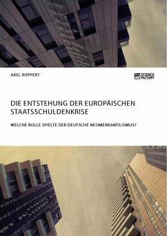 Die Entstehung der europäischen Staatsschuldenkrise. Welche Rolle spielte der deutsche Neomerkantilismus? (eBook, ePUB)