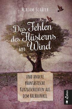 Das Fehlen des Flüsterns im Wind ... und andere phantastische Kurzgeschichten aus dem Halbdunkel (eBook, ePUB) - Schäfer, Miriam