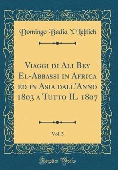 Viaggi di Ali Bey El-Abbassi in Africa ed in Asia dall'Anno 1803 a Tutto IL 1807, Vol. 3 (Classic Reprint)