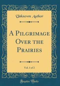 A Pilgrimage Over the Prairies, Vol. 1 of 2 (Classic Reprint)
