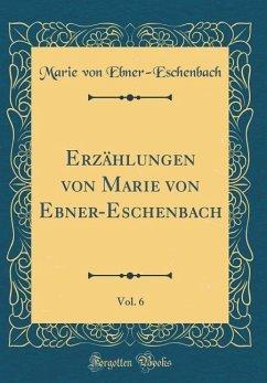 Erzählungen von Marie von Ebner-Eschenbach, Vol. 6 (Classic Reprint)