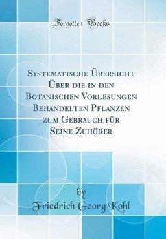 Systematische Übersicht Über die in den Botanischen Vorlesungen Behandelten Pflanzen zum Gebrauch für Seine Zuhörer (Classic Reprint)