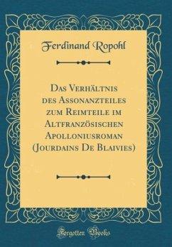 Das Verhältnis des Assonanzteiles zum Reimteile im Altfranzösischen Apolloniusroman (Jourdains De Blaivies) (Classic Reprint)