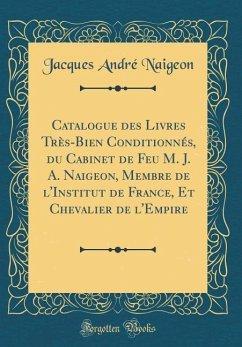Catalogue des Livres Très-Bien Conditionnés, du Cabinet de Feu M. J. A. Naigeon, Membre de l'Institut de France, Et Chevalier de l'Empire (Classic Reprint)