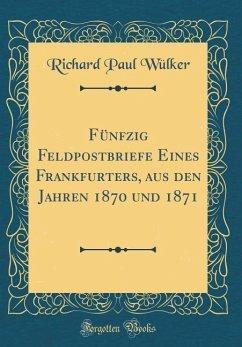 Fünfzig Feldpostbriefe Eines Frankfurters, aus den Jahren 1870 und 1871 (Classic Reprint)