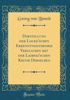 Darstellung der Locke'schen Erkenntnisstheorie Verglichen mit der Leibniz'schen Kritik Derselben (Classic Reprint)