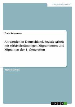 Alt werden in Deutschland. Soziale Arbeit mit türkischstämmigen Migrantinnen und Migranten der 1. Generation