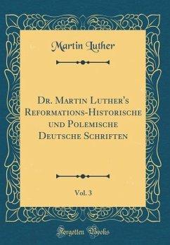 Dr. Martin Luther's Reformations-Historische und Polemische Deutsche Schriften, Vol. 3 (Classic Reprint)