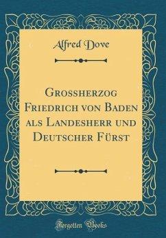 Großherzog Friedrich von Baden als Landesherr und Deutscher Fürst (Classic Reprint)