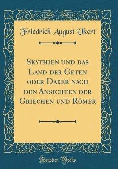 Skythien und das Land der Geten oder Daker nach den Ansichten der Griechen und Römer (Classic Reprint)