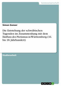 Die Entstehung der schwäbischen Tugenden im Zusammenhang mit dem Einfluss des Pietismus in Württemberg (16. bis 18. Jahrhundert) (eBook, ePUB)
