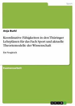 Koordinative Fähigkeiten in den Thüringer Lehrplänen für das Fach Sport und aktuelle Theoriemodelle der Wissenschaft - Ein Vergleich (eBook, ePUB) - Burkl, Anja