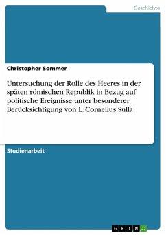 Untersuchung der Rolle des Heeres in der späten römischen Republik in Bezug auf politische Ereignisse unter besonderer Berücksichtigung von L. Cornelius Sulla (eBook, ePUB)