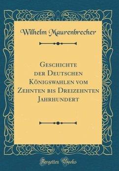 Geschichte der Deutschen Königswahlen vom Zehnten bis Dreizehnten Jahrhundert (Classic Reprint)