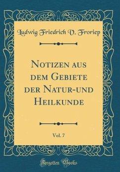 Notizen aus dem Gebiete der Natur-und Heilkunde, Vol. 7 (Classic Reprint)