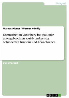 Elternarbeit in Vorarlberg bei stationär untergebrachten sozial- und geistig behinderten Kindern und Erwachsenen (eBook, ePUB)
