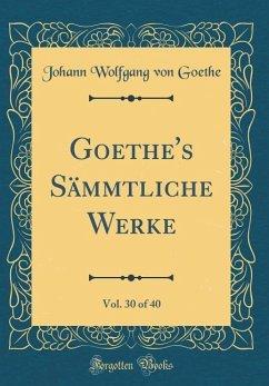 Goethe's Sämmtliche Werke, Vol. 30 of 40 (Classic Reprint)