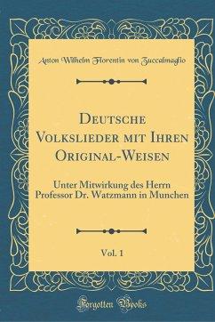 Deutsche Volkslieder Mit Ihren Original-Weisen, Vol. 1: Unter Mitwirkung Des Herrn Professor Dr. Watzmann in Munchen (Classic Reprint)