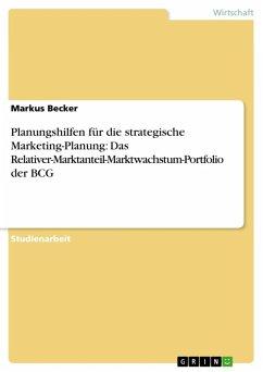 Planungshilfen für die strategische Marketing-Planung: Das Relativer-Marktanteil-Marktwachstum-Portfolio der BCG (eBook, ePUB) - Becker, Markus