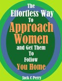 The Effortless Way to Approach Women and Get Them to Follow You Home (eBook, ePUB)