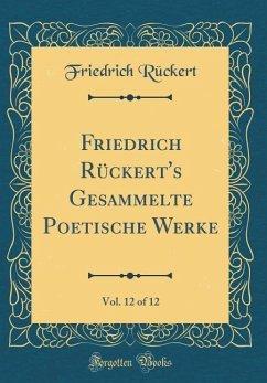 Friedrich Rückert's Gesammelte Poetische Werke, Vol. 12 of 12 (Classic Reprint)