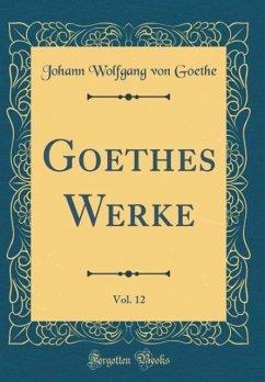 Goethes Werke, Vol. 12 (Classic Reprint)