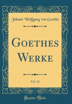Goethes Werke, Vol. 12 (Classic Reprint) - Goethe, Johann Wolfgang von