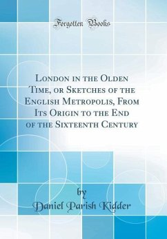 London in the Olden Time, or Sketches of the English Metropolis, From Its Origin to the End of the Sixteenth Century (Classic Reprint)