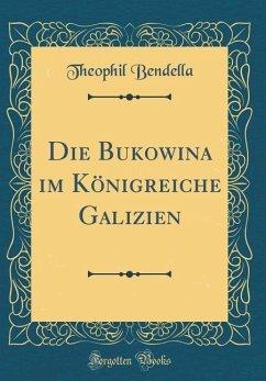 Die Bukowina im Königreiche Galizien (Classic Reprint)
