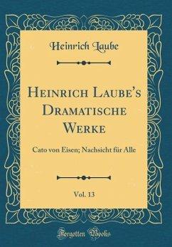 Heinrich Laube's Dramatische Werke, Vol. 13
