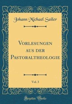 Vorlesungen aus der Pastoraltheologie, Vol. 3 (Classic Reprint)