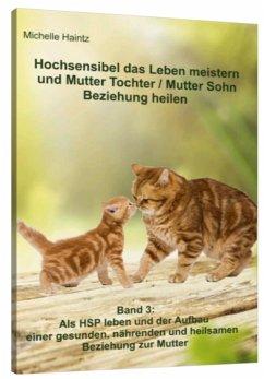 Hochsensibel das Leben meistern und Mutter Tochter / Mutter Sohn Beziehung heilen - Haintz, Michelle