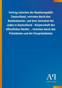 Vertrag zwischen der Bundesrepublik Deutschland, vertreten durch den Bundeskanzler, und dem Zentralrat der Juden in Deutschland - Körperschaft des öffentlichen Rechts -, vertreten durch den Präsidenten und die Vizepräsidenten