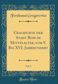 Geschichte der Stadt Rom im Mittelalter, vom V. Bis XVI. Jahrhundert, Vol. 5 (Classic Reprint)