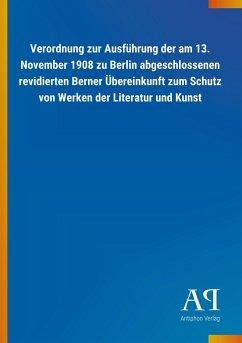 Verordnung zur Ausführung der am 13. November 1908 zu Berlin abgeschlossenen revidierten Berner Übereinkunft zum Schutz von Werken der Literatur und Kunst