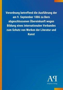 Verordnung betreffend die Ausführung der am 9. September 1886 zu Bern abgeschlossenen Übereinkunft wegen Bildung eines internationalen Verbandes zum Schutz von Werken der Literatur und Kunst