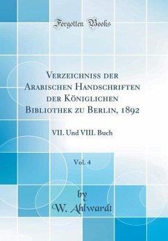 Verzeichniss der Arabischen Handschriften der Königlichen Bibliothek zu Berlin, 1892, Vol. 4