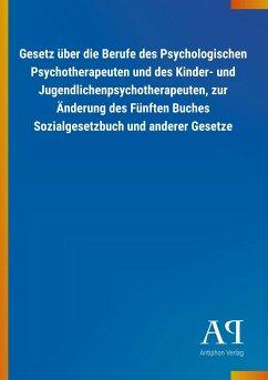 Gesetz über die Berufe des Psychologischen Psychotherapeuten und des Kinder- und Jugendlichenpsychotherapeuten, zur Änderung des Fünften Buches Sozialgesetzbuch und anderer Gesetze