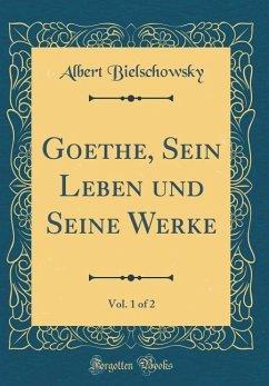 Goethe, Sein Leben und Seine Werke, Vol. 1 of 2 (Classic Reprint)
