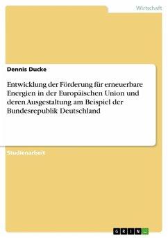 Entwicklung der Förderung für erneuerbare Energien in der Europäischen Union und deren Ausgestaltung am Beispiel der Bundesrepublik Deutschland (eBook, ePUB) - Ducke, Dennis
