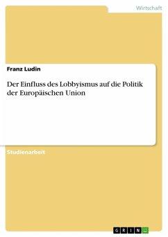 Der Einfluss des Lobbyismus auf die Politik der Europäischen Union (eBook, ePUB)