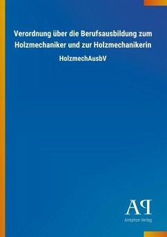 Verordnung über die Berufsausbildung zum Holzmechaniker und zur Holzmechanikerin