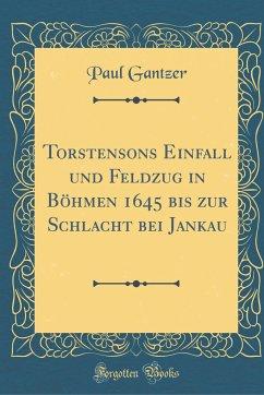 Torstensons Einfall und Feldzug in Böhmen 1645 bis zur Schlacht bei Jankau (Classic Reprint)