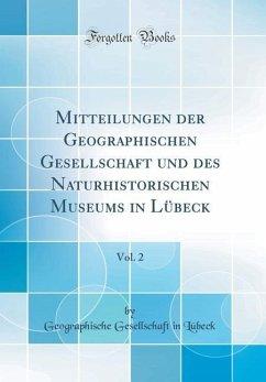 Mitteilungen der Geographischen Gesellschaft und des Naturhistorischen Museums in Lübeck, Vol. 2 (Classic Reprint)