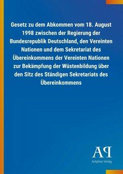 Gesetz zu dem Abkommen vom 18. August 1998 zwischen der Regierung der Bundesrepublik Deutschland, den Vereinten Nationen und dem Sekretariat des Übereinkommens der Vereinten Nationen zur Bekämpfung der Wüstenbildung über den Sitz des Ständigen Sekretariats des Übereinkommens