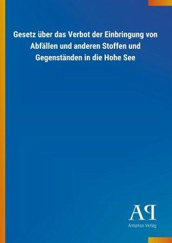 Gesetz über das Verbot der Einbringung von Abfällen und anderen Stoffen und Gegenständen in die Hohe See - Antiphon Verlag