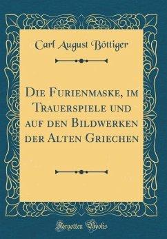 Die Furienmaske, im Trauerspiele und auf den Bildwerken der Alten Griechen (Classic Reprint)